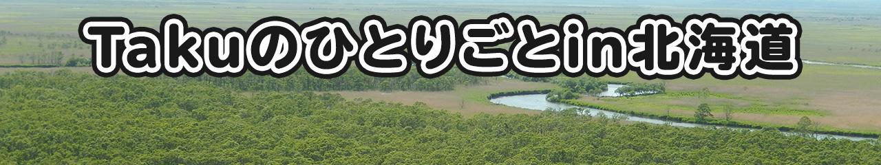 Takuのひとりごと in 北海道